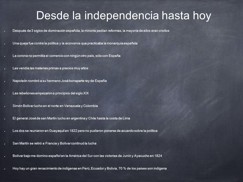 Desde la independencia hasta hoy Después de 3 siglos de dominación española, la minoría pedían reformas, la mayoría de ellos eran criollos Una queja f