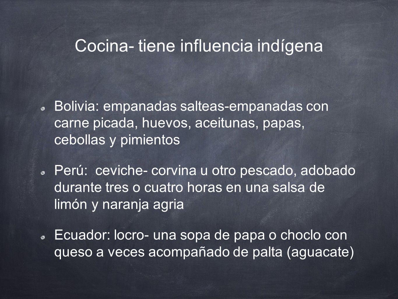 Cocina- tiene influencia indígena Bolivia: empanadas salteas-empanadas con carne picada, huevos, aceitunas, papas, cebollas y pimientos Perú: ceviche-