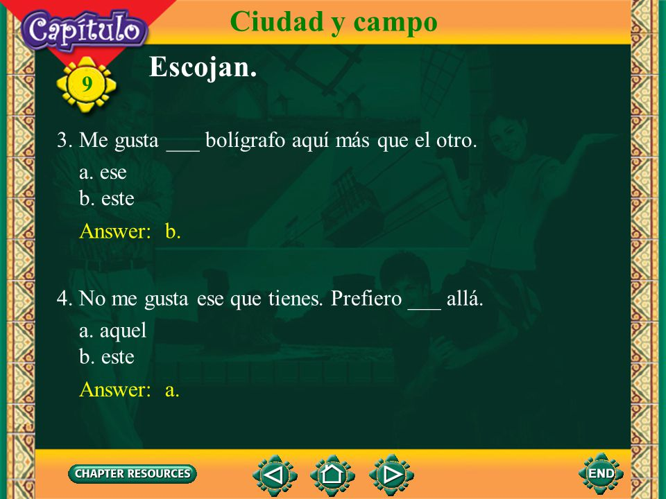 9 Answer: a. 1. Necesito ___ mochila que tú tienes, por favor. Escojan. Ciudad y campo a. esa b. esta Answer: a. 2. ¿No ves ___ libro en la mesa allá?