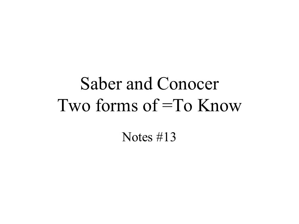 Saber and Conocer Two forms of =To Know Notes #13