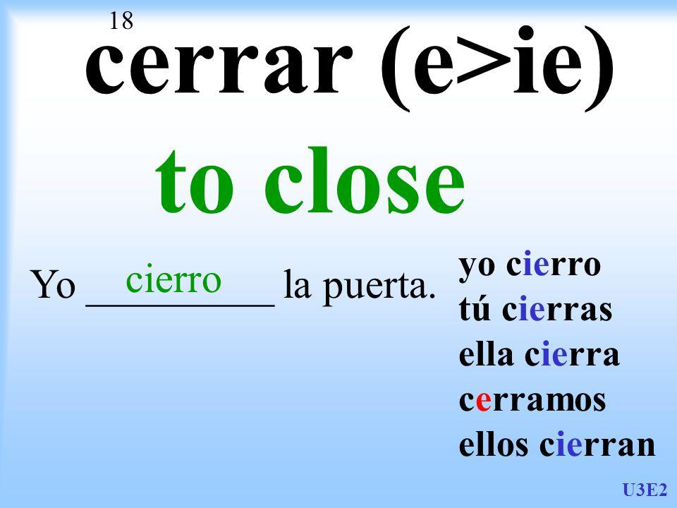 U3E2 18 cerrar (e>ie) to close Yo _________ la puerta.