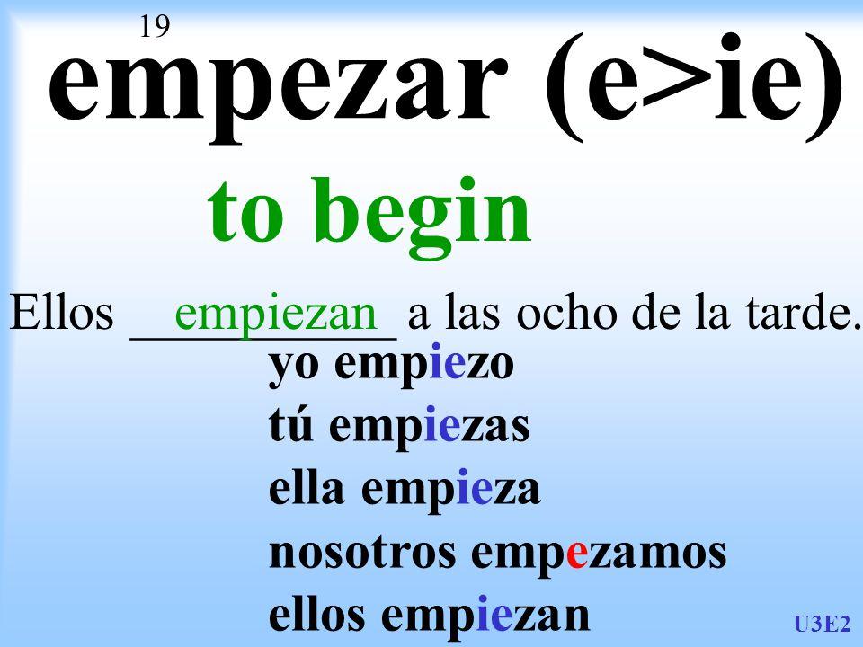 U3E2 19 empezar (e>ie) to begin Ellos __________ a las ocho de la tarde.empiezan yo empiezo tú empiezas ella empieza nosotros empezamos ellos empiezan