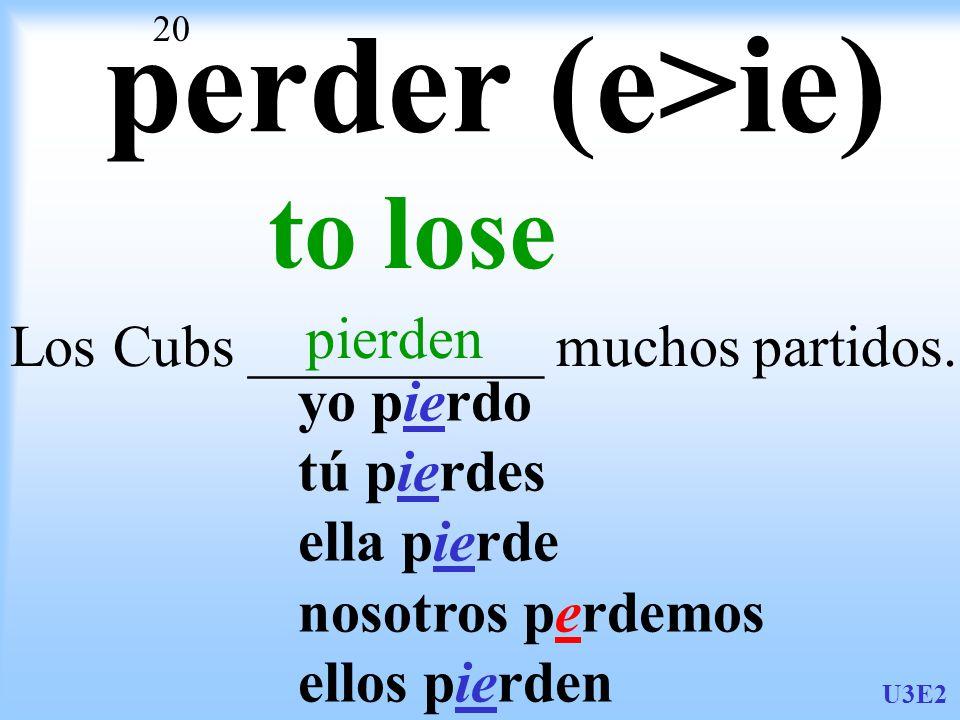 U3E2 20 perder (e>ie) to lose Los Cubs __________ muchos partidos.