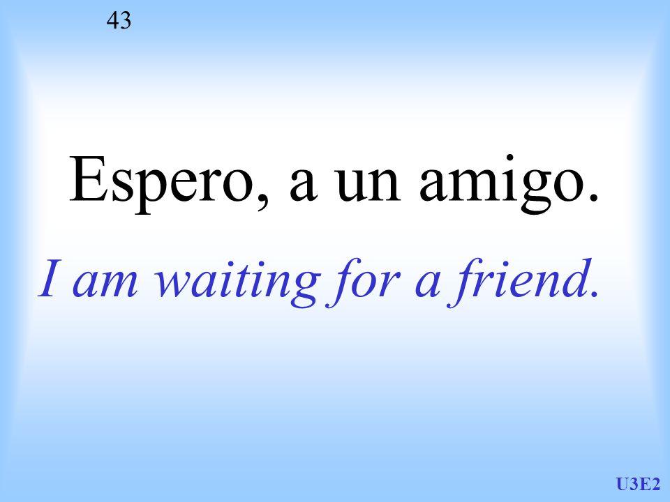 U3E2 43 Espero, a un amigo. I am waiting for a friend.