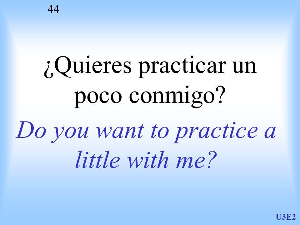U3E2 44 ¿Quieres practicar un poco conmigo? Do you want to practice a little with me?