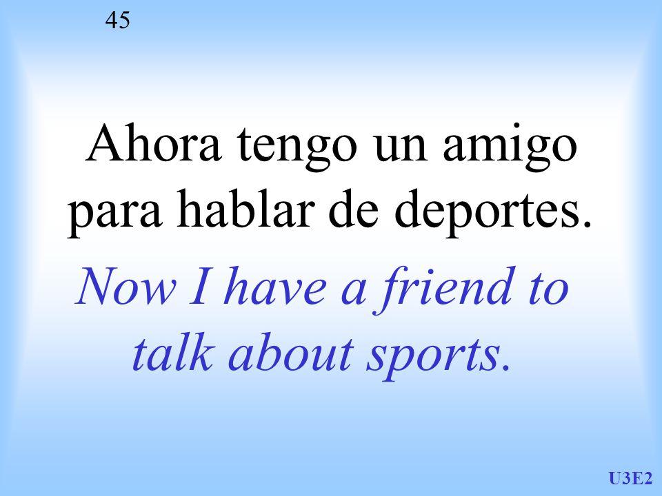 U3E2 45 Ahora tengo un amigo para hablar de deportes. Now I have a friend to talk about sports.