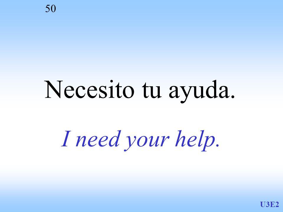 U3E2 50 I need your help. Necesito tu ayuda.