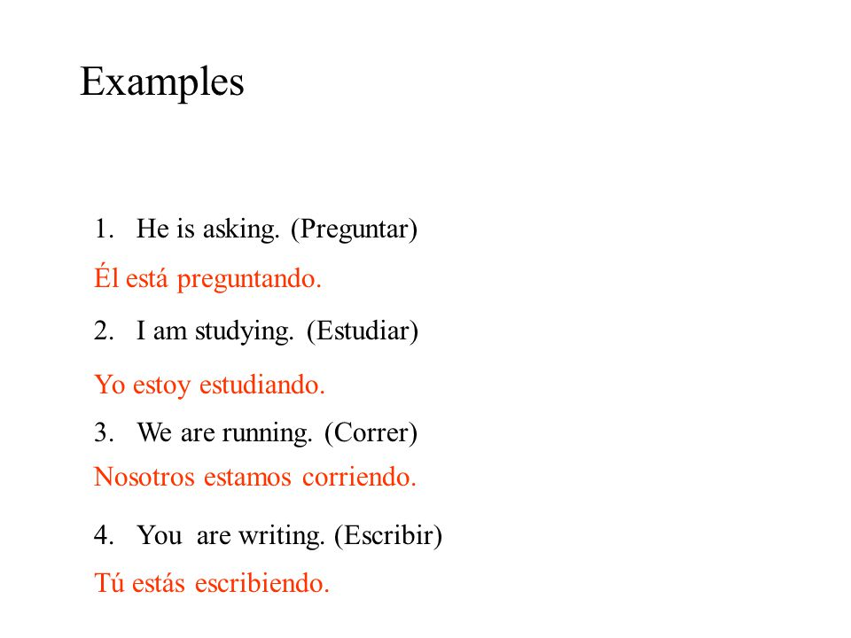 Examples 1.He is asking.(Preguntar) 2.I am studying.