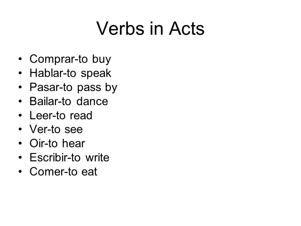 Verbs in Acts Comprar-to buy Hablar-to speak Pasar-to pass by Bailar-to dance Leer-to read Ver-to see Oir-to hear Escribir-to write Comer-to eat