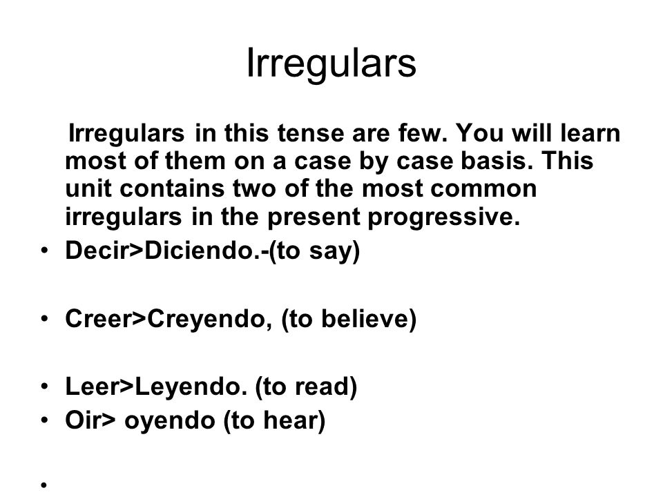 Irregulars Irregulars in this tense are few. You will learn most of them on a case by case basis. This unit contains two of the most common irregulars