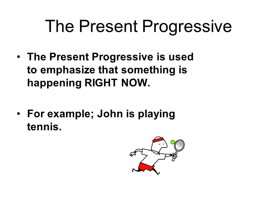 The Present Progressive The Present Progressive is used to emphasize that something is happening RIGHT NOW. For example; John is playing tennis.