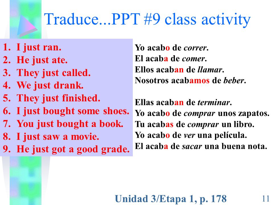 Unidad 3/Etapa 1, p. 178 11 Traduce...PPT #9 class activity 1.I just ran. 2.He just ate. 3.They just called. 4.We just drank. 5.They just finished. 6.