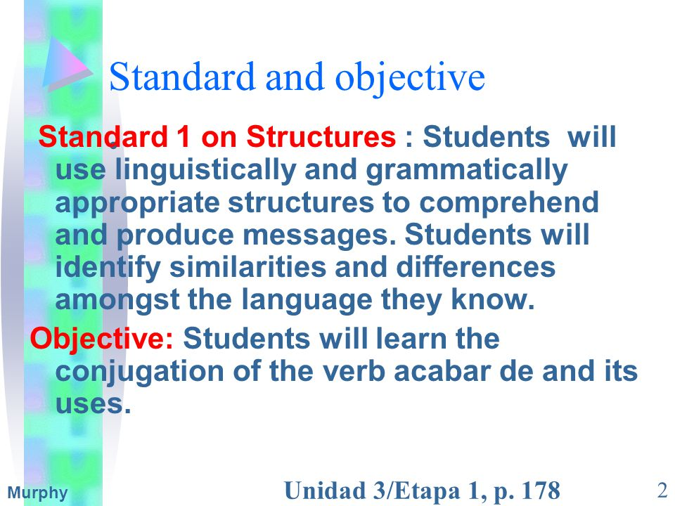 Unidad 3/Etapa 1, p. 178 2 Murphy Standard 1 on Structures : Students will use linguistically and grammatically appropriate structures to comprehend a