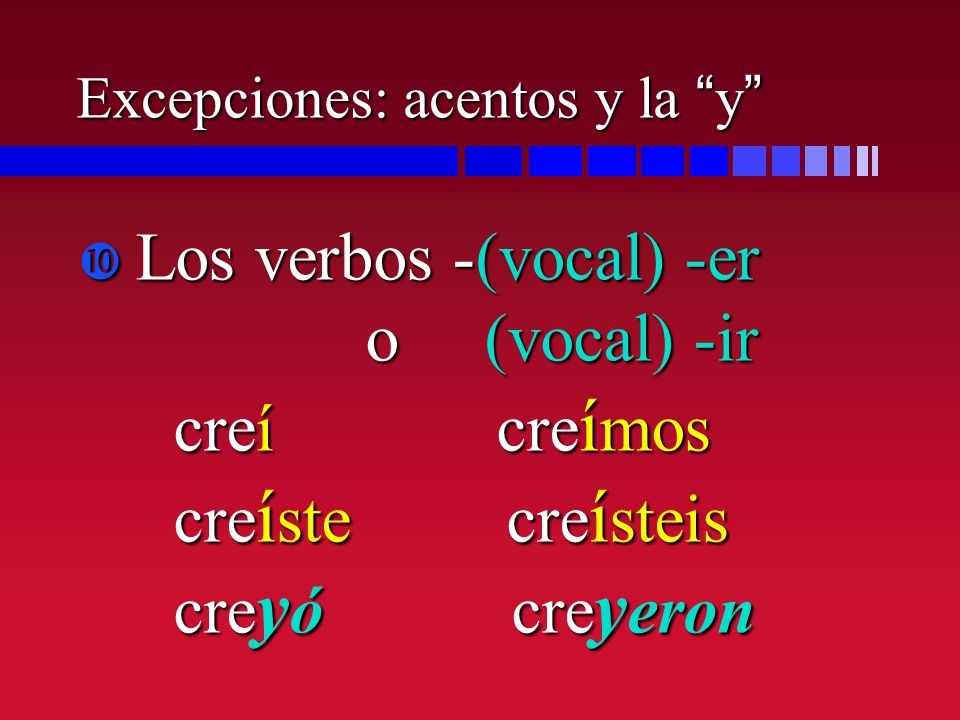 Excepciones: acentos y la y Los verbos -(vocal) -er o (vocal) -ir creí cre í mos cre í ste cre í steis cre y ó cre y eron Los verbos -(vocal) -er o (v