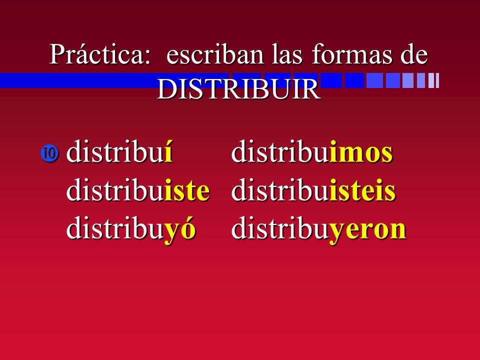 Práctica: escriban las formas de DISTRIBUIR distribuídistribuimos distribuistedistribuisteis distribuyódistribuyeron distribuídistribuimos distribuist