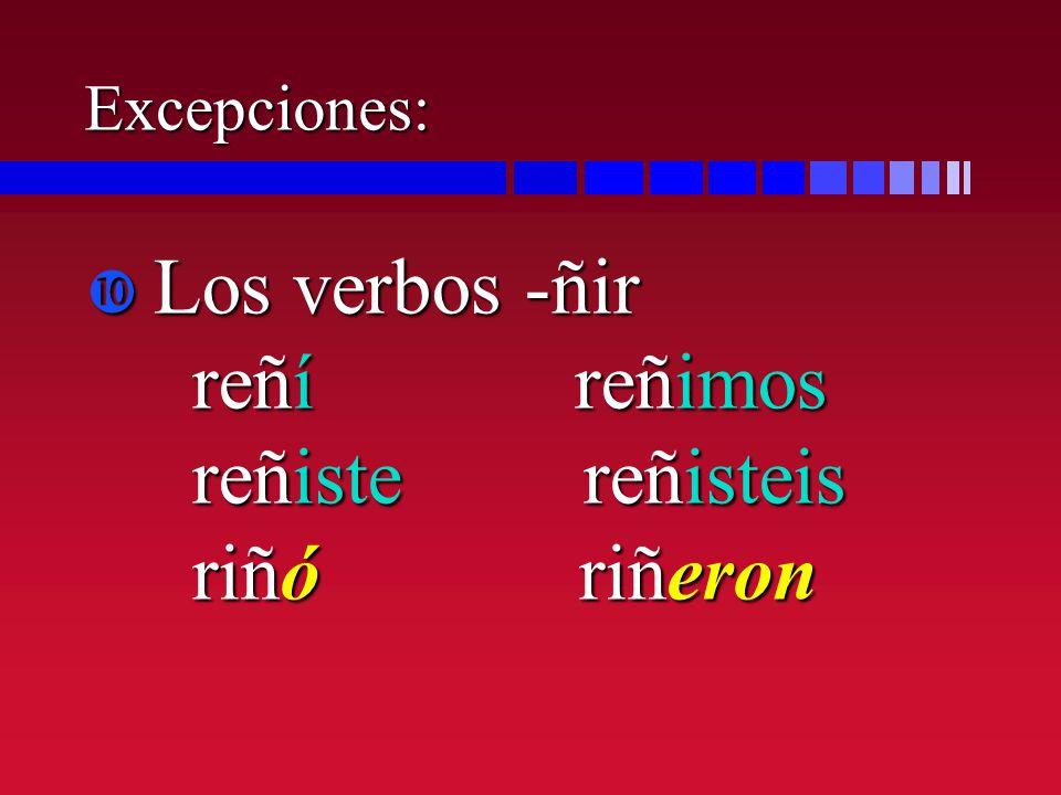 Excepciones: Los verbos -ñir reñí reñimos reñiste reñisteis riñó riñeron Los verbos -ñir reñí reñimos reñiste reñisteis riñó riñeron