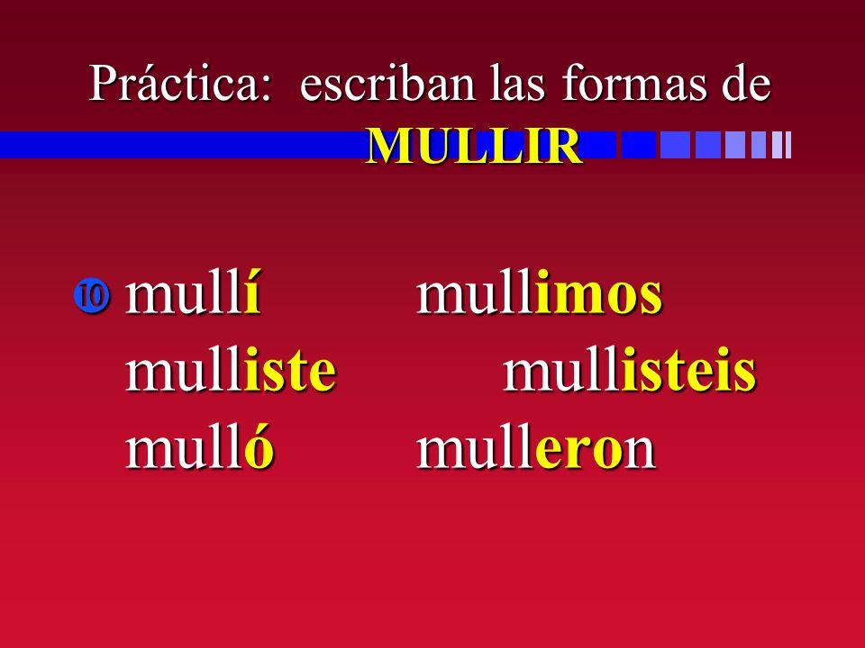 Práctica: escriban las formas de MULLIR mullímullimos mullistemullisteis mullómulleron mullímullimos mullistemullisteis mullómulleron