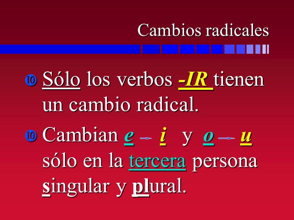 Cambios radicales Sólo los verbos -IR tienen un cambio radical. Sólo los verbos -IR tienen un cambio radical. Cambian e i y o u sólo en la tercera per