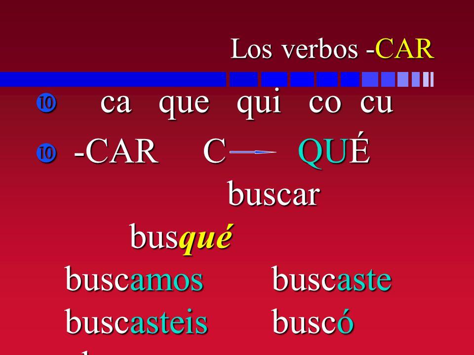 Los verbos -CAR ca que qui co cu ca que qui co cu -CAR C QUÉ buscar busqué buscamosbuscaste buscasteisbuscó buscaron -CAR C QUÉ buscar busqué buscamos