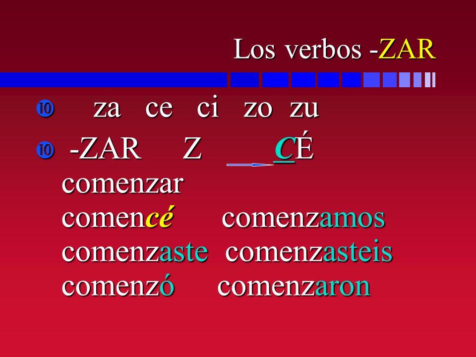Los verbos -ZAR za ce ci zo zu za ce ci zo zu -ZAR Z CÉ comenzar comencé comenzamos comenzaste comenzasteis comenzó comenzaron -ZAR Z CÉ comenzar come