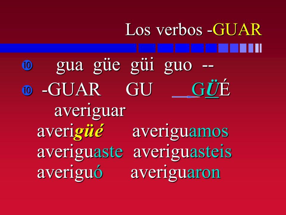 Los verbos -GUAR gua güe güi guo -- gua güe güi guo -- -GUAR GU GÜÉ averiguar averigüé averiguamos averiguaste averiguasteis averiguó averiguaron -GUA