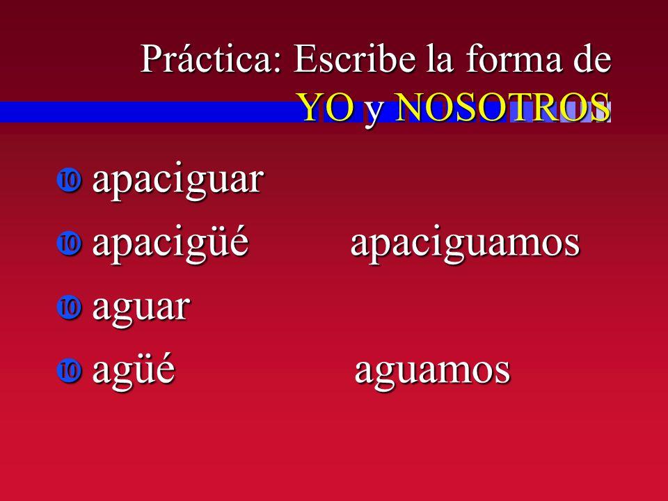 Práctica: Escribe la forma de YO y NOSOTROS apaciguar apaciguar apacigüé apaciguamos apacigüé apaciguamos aguar aguar agüé aguamos agüé aguamos