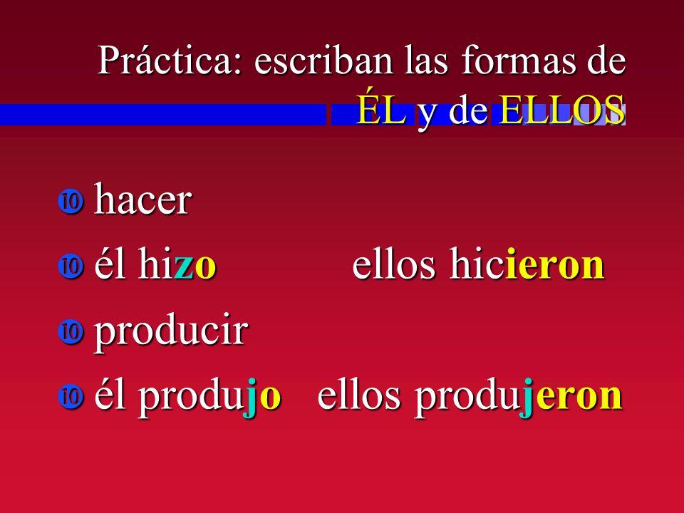 Práctica: escriban las formas de ÉL y de ELLOS hacer hacer él hizo ellos hicieron él hizo ellos hicieron producir producir él produjo ellos produjeron