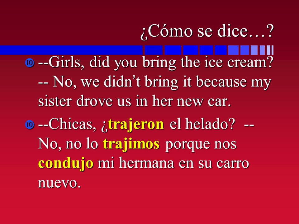 ¿Cómo se dice…? --Girls, did you bring the ice cream? -- No, we didnt bring it because my sister drove us in her new car. --Girls, did you bring the i