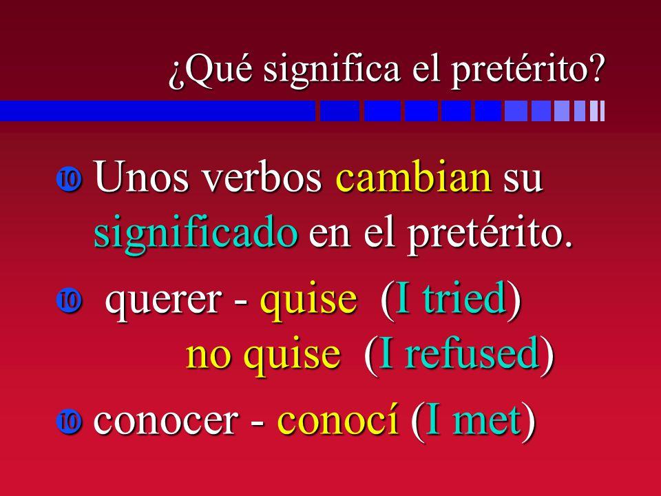 ¿Qué significa el pretérito? Unos verbos cambian su significado en el pretérito. Unos verbos cambian su significado en el pretérito. querer - quise (I