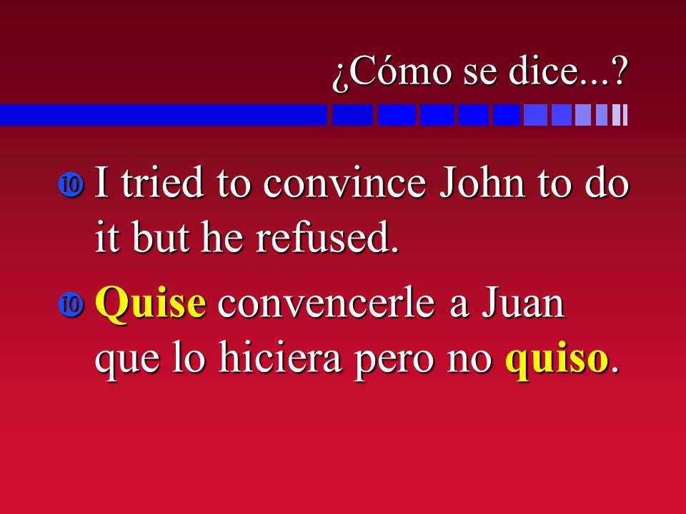 ¿Cómo se dice...? I tried to convince John to do it but he refused. I tried to convince John to do it but he refused. Quise convencerle a Juan que lo