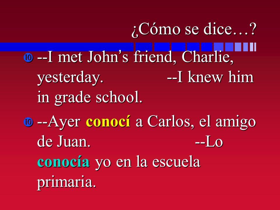 ¿Cómo se dice…? --I met Johns friend, Charlie, yesterday. --I knew him in grade school. --Ayer conocí a Carlos, el amigo de Juan. --Lo conocía yo en l