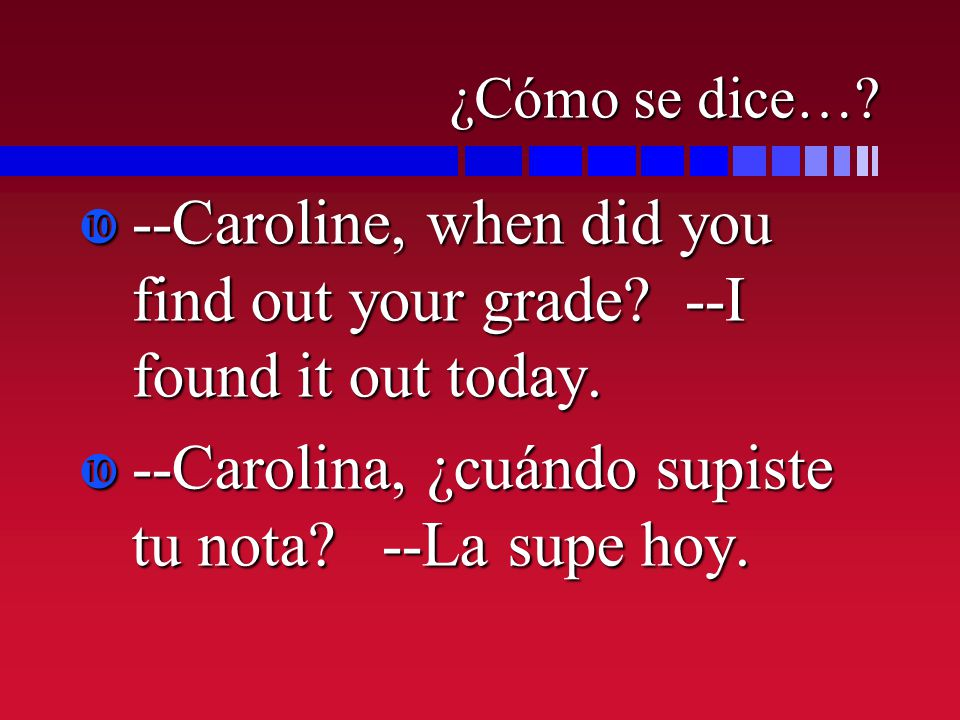 ¿Cómo se dice…? --Caroline, when did you find out your grade? --I found it out today. --Caroline, when did you find out your grade? --I found it out t