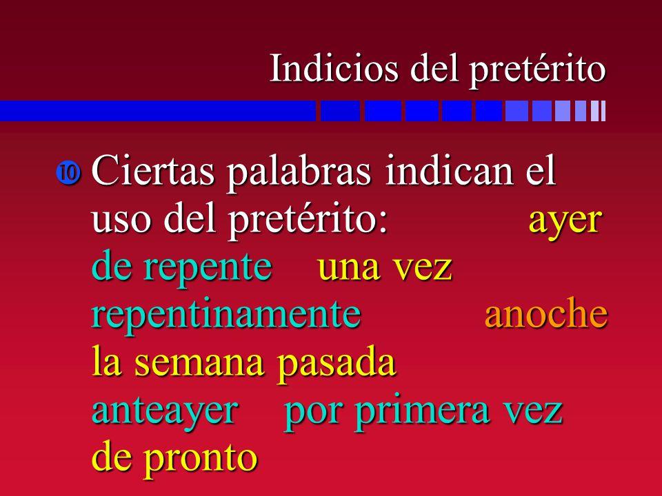 Indicios del pretérito Ciertas palabras indican el uso del pretérito: ayer de repente una vez repentinamente anoche la semana pasada anteayer por prim