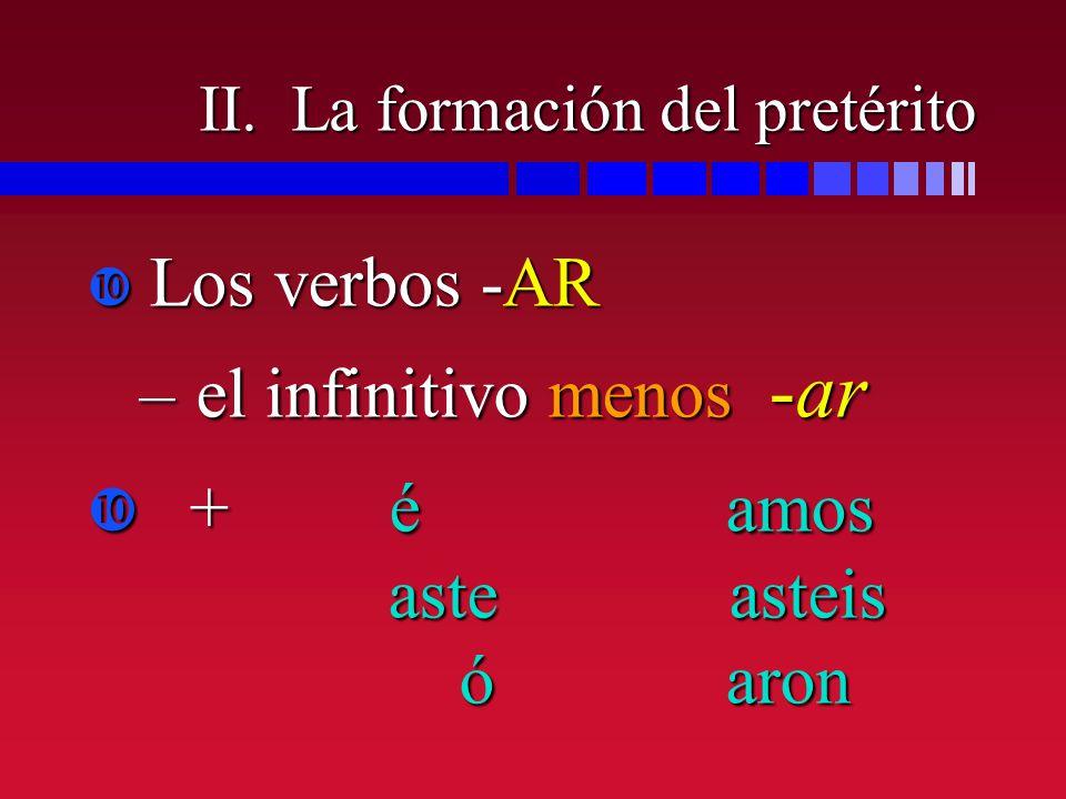 II. La formación del pretérito Los verbos -AR Los verbos -AR –el infinitivo menos -ar + é amos aste asteis ó aron + é amos aste asteis ó aron