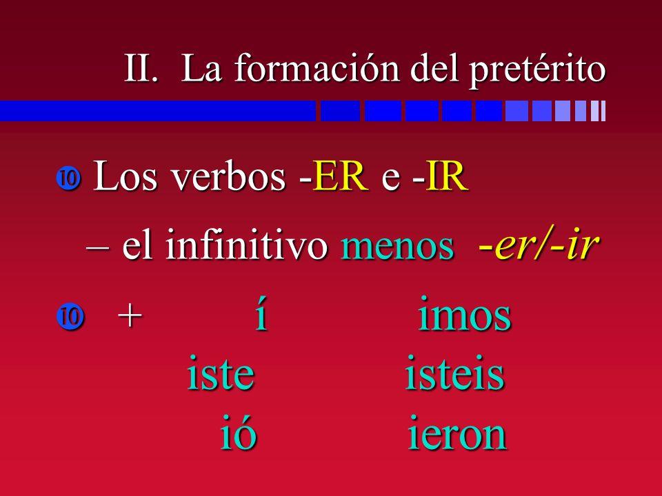 II. La formación del pretérito Los verbos -ER e -IR Los verbos -ER e -IR –el infinitivo menos -er/-ir + í imos iste isteis ió ieron + í imos iste iste