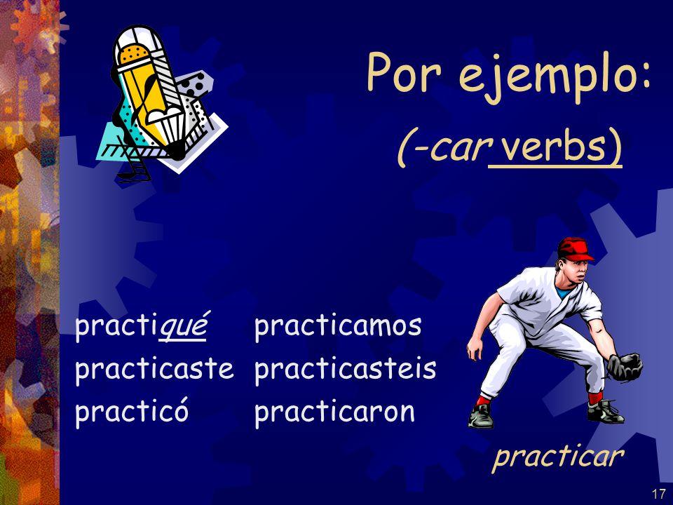 17 (-car verbs) practiqué practicaste practicó practicamos practicasteis practicaron Por ejemplo: practicar