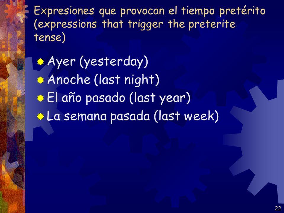 Expresiones que provocan el tiempo pretérito (expressions that trigger the preterite tense) Ayer (yesterday) Anoche (last night) El año pasado (last year) La semana pasada (last week) 22