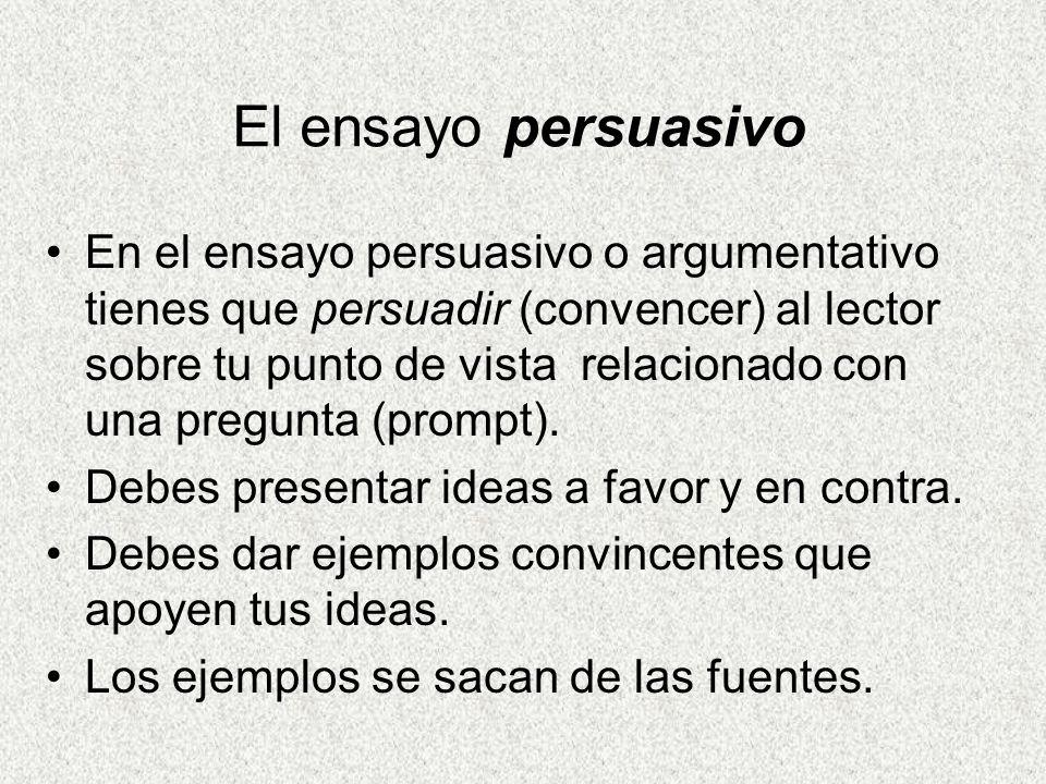 El ensayo persuasivo En el ensayo persuasivo o argumentativo tienes que persuadir (convencer) al lector sobre tu punto de vista relacionado con una pregunta (prompt).