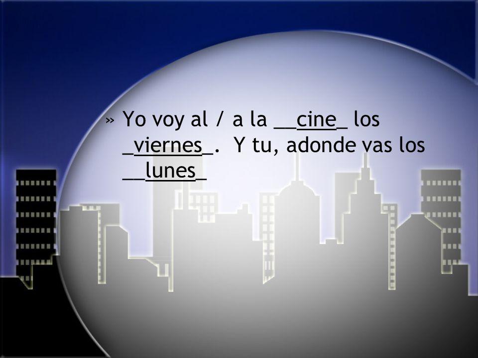 »Yo voy al / a la __cine_ los _viernes_. Y tu, adonde vas los __lunes_