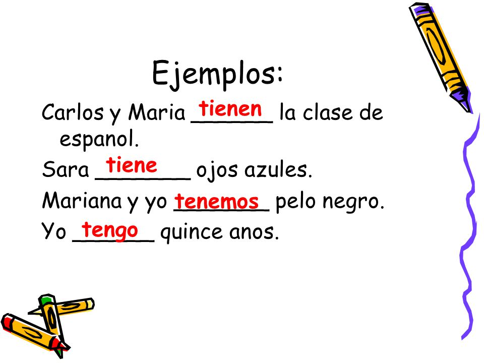 Ejemplos: Carlos y Maria ______ la clase de espanol. Sara _______ ojos azules. Mariana y yo _______ pelo negro. Yo ______ quince anos. tienen tiene te