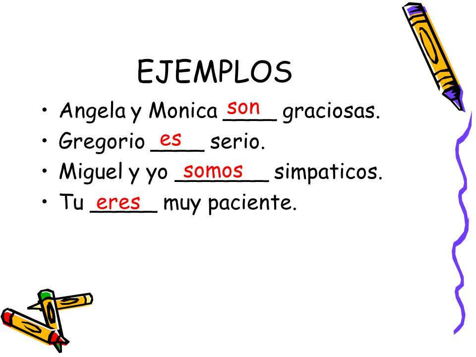 EJEMPLOS Angela y Monica ____ graciosas. Gregorio ____ serio. Miguel y yo _______ simpaticos. Tu _____ muy paciente. son es somos eres