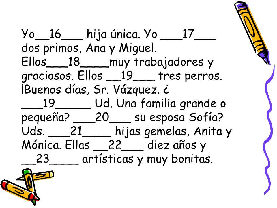 Yo__16___ hija única. Yo ___17___ dos primos, Ana y Miguel. Ellos___18____muy trabajadores y graciosos. Ellos __19___ tres perros. ¡Buenos días, Sr. V