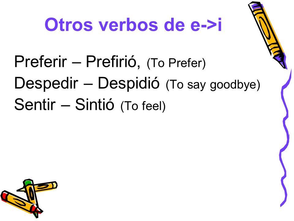 Otros verbos de e->i Preferir – Prefirió, (To Prefer) Despedir – Despidió (To say goodbye) Sentir – Sintió (To feel)