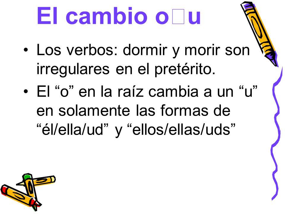 El cambio o u Los verbos: dormir y morir son irregulares en el pretérito. El o en la raíz cambia a un u en solamente las formas deél/ella/ud y ellos/e
