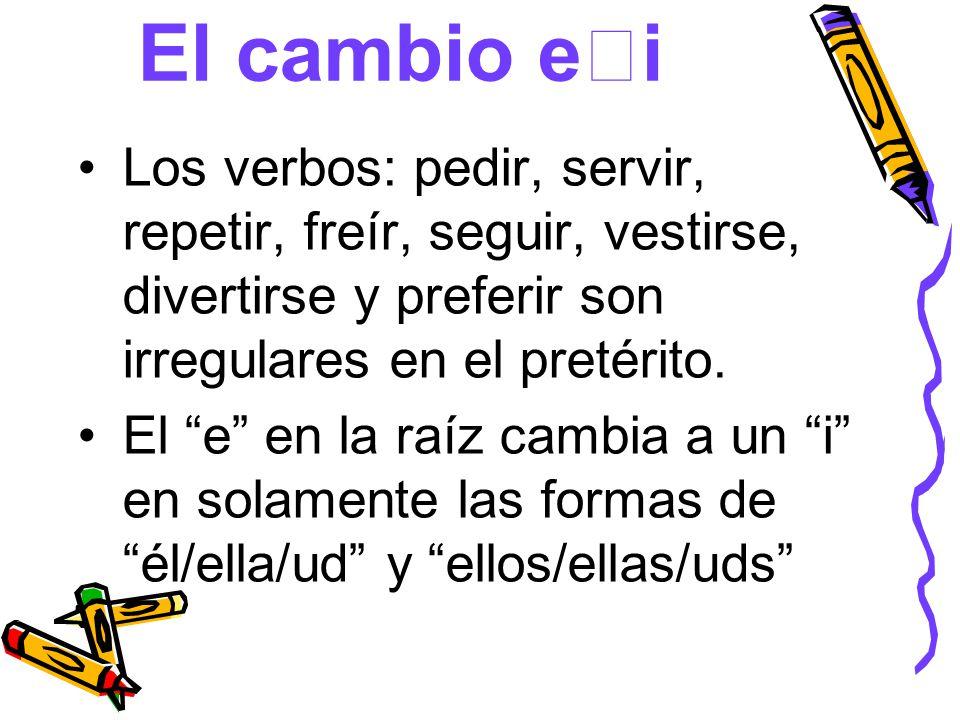 El cambio e i Los verbos: pedir, servir, repetir, freír, seguir, vestirse, divertirse y preferir son irregulares en el pretérito. El e en la raíz camb
