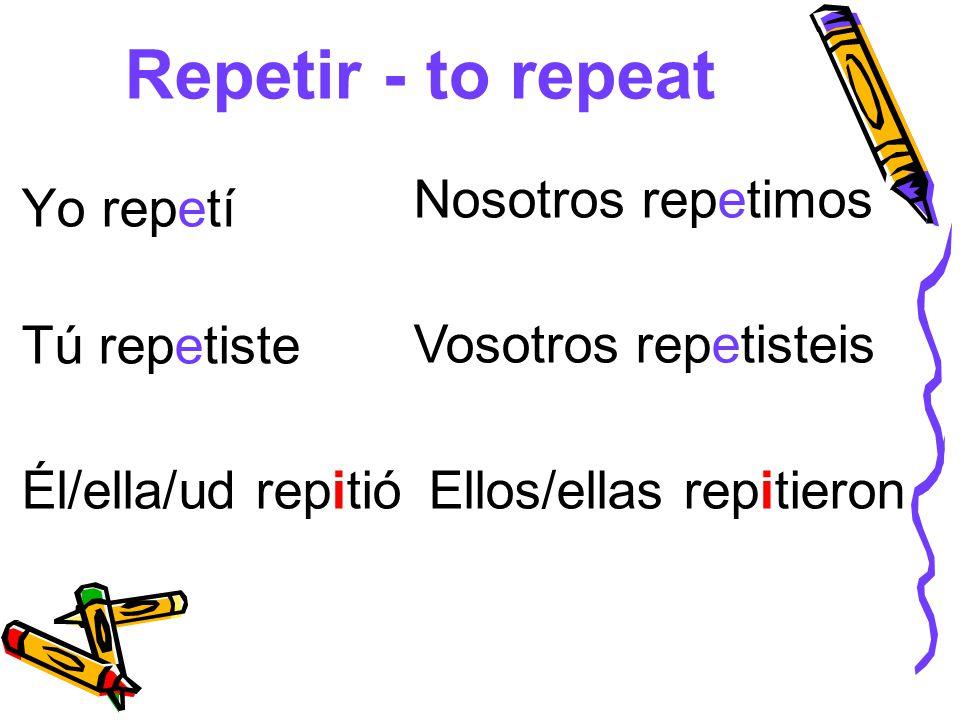 Repetir - to repeat Yo repetí Tú repetiste Él/ella/ud repitió Nosotros repetimos Vosotros repetisteis Ellos/ellas repitieron