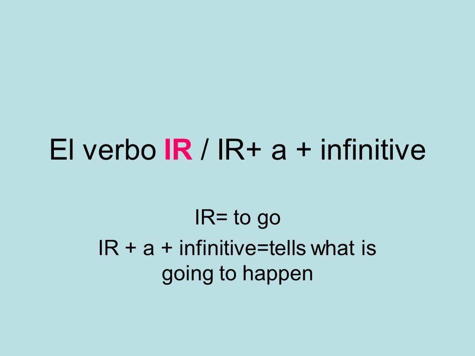 El verbo IR / IR+ a + infinitive IR= to go IR + a + infinitive=tells what is going to happen