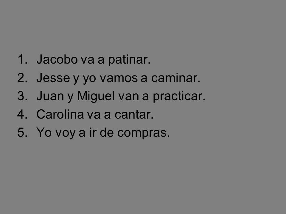 Try a couple yourself:Use IR+a+infinitive 1.Jacobo/patinar _Jacobo va a patinar. 2.Jesse y yo/caminar ____________. 3.Juan y Miguel/practicar ________