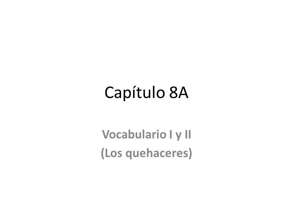 Capítulo 8A Vocabulario I y II (Los quehaceres)