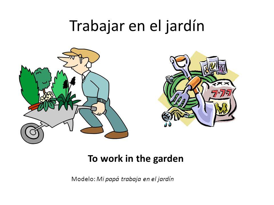 Trabajar en el jardín To work in the garden Modelo: Mi papá trabaja en el jardín